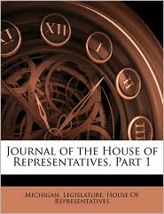 Journal of the House of Representatives, Part 1 - Created by Michigan. Legislature. House Of Represen