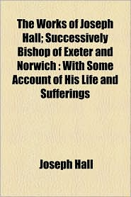 The Works Of Joseph Hall; Successively Bishop Of Exeter And Norwich - Joseph Hall