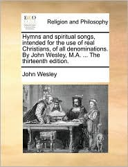 Hymns and spiritual songs, intended for the use of real Christians, of all denominations. By John Wesley, M.A. ... The thirteenth edition. - John Wesley