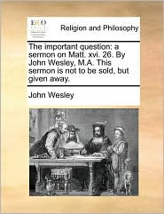 The important question: a sermon on Matt. xvi. 26. By John Wesley, M.A. This sermon is not to be sold, but given away.