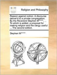 Reason against coition. A discourse deliver'd to a private congregation. By the Reverend Stephen M*****, ... To which is added, a proposal for making religion and the clergy useful: ... The second edition. - Stephen M*****
