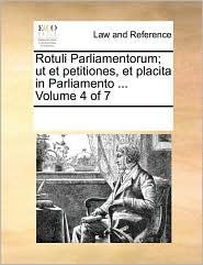 Rotuli Parliamentorum; ut et petitiones, et placita in Parliamento. Volume 4 of 7 - See Notes Multiple Contributors