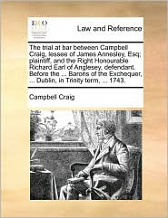 The Trial at Bar Between Campbell Craig, Lessee of James Annesley, Esq; Plaintiff, and the Right Honourable Richard Earl of Anglesey, Defendant. Befor