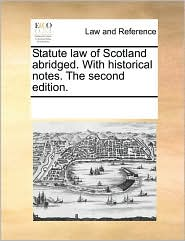 Statute law of Scotland abridged. With historical notes. The second edition.