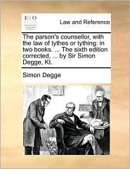 The parson's counsellor, with the law of tythes or tything: in two books. . The sixth edition corrected, . by Sir Simon Degge, Kt. - Simon Degge
