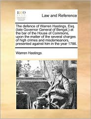 The Defence of Warren Hastings, Esq. (Late Governor General of Bengal, ) at the Bar of the House of Commons, Upon the Matter of the Several Charges of