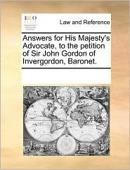 Answers For His Majesty's Advocate, To The Petition Of Sir John Gordon Of Invergordon, Baronet.