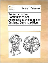 Remarks on the Commutation Act. Addressed to the people of England. Second edition.