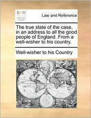 The true state of the case, in an address to all the good people of England. From a well-wisher to his country. - Well-wisher to his Country
