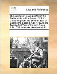 The statutes at large, passed in the Parliaments held in Ireland. Vol. VI. Containing from the Seventh Year of George the Second, A.D. 1733, to the Twenty-first Year of the said Reign, A.D. 1747 inclusive. Volume 6 of 21