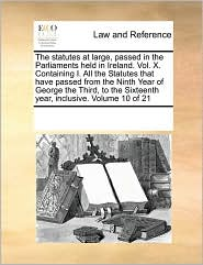 The statutes at large, passed in the Parliaments held in Ireland. Vol. X. Containing I. All the Statutes that have passed from the Ninth Year of George the Third, to the Sixteenth year, inclusive. Volume 10 of 21