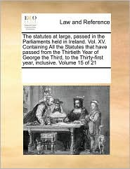 The statutes at large, passed in the Parliaments held in Ireland. Vol. XV. Containing All the Statutes that have passed from the Thirtieth Year of George the Third, to the Thirty-first year, inclusive. Volume 15 of 21 - See Notes Multiple Contributors
