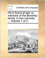 He is found at last: or, memoirs of the Beverley family. In two volumes. ... Volume 1 of 2 - See Notes Multiple Contributors
