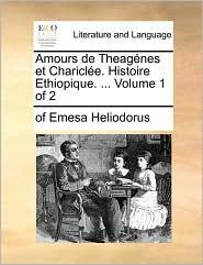 Amours de Theag nes et Charicl e. Histoire Ethiopique. . Volume 1 of 2 - of Emesa Heliodorus