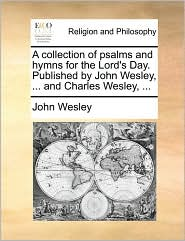 A Collection Of Psalms And Hymns For The Lord's Day. Published By John Wesley, ... And Charles Wesley, ...