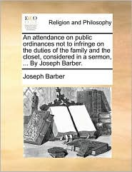 An attendance on public ordinances not to infringe on the duties of the family and the closet, considered in a sermon, ... By Joseph Barber. - Joseph Barber