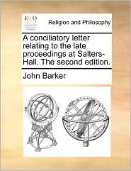 A conciliatory letter relating to the late proceedings at Salters-Hall. The second edition. - John Barker
