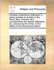 Christian Catholicism defended: in some remarks on a letter to the Revd. Benj. Fawcett, M.A. occasioned by his candid reflections, &c. concerning the Trinity. In five letters to the anonymous author. - See Notes Multiple Contributors