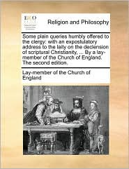 Some plain queries humbly offered to the clergy: with an expostulatory address to the laity on the declension of scriptural Christianity, ... By a lay-member of the Church of England. The second edition. - Lay-member of the Church of England