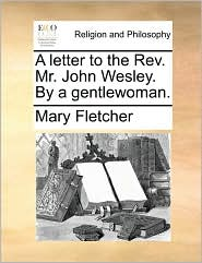 A Letter To The Rev. Mr. John Wesley. By A Gentlewoman.