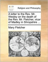 A letter to the Rev. Mr. Wesley on the death of the Rev. Mr. Fletcher, vicar of Madley in Shropshire ... - Mary Fletcher