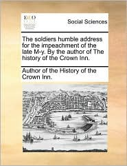 The soldiers humble address for the impeachment of the late M-y. By the author of The history of the Crown Inn. - Author of the History of the Crown Inn.