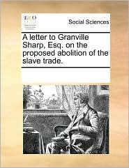 A letter to Granville Sharp, Esq. on the proposed abolition of the slave trade. - See Notes Multiple Contributors