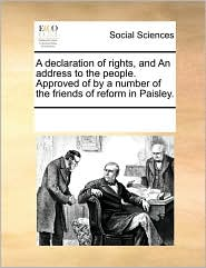 A declaration of rights, and An address to the people. Approved of by a number of the friends of reform in Paisley. - See Notes Multiple Contributors