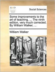 Some improvements to the art of teaching, ... The ninth edition, very much corrected. By William Walker, ... - William Walker