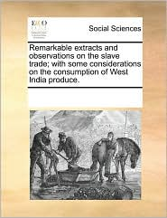 Remarkable extracts and observations on the slave trade; with some considerations on the consumption of West India produce. - See Notes Multiple Contributors