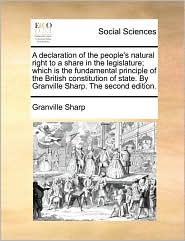 A declaration of the people's natural right to a share in the legislature; which is the fundamental principle of the British constitution of state. By Granville Sharp. The second edition. - Granville Sharp