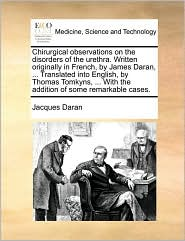 Chirurgical observations on the disorders of the urethra. Written originally in French, by James Daran, ... Translated into English, by Thomas Tomkyns, ... With the addition of some remarkable cases. - Jacques Daran