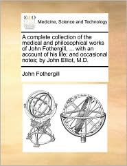 A complete collection of the medical and philosophical works of John Fothergill, ... with an account of his life; and occasional notes; by John Elliot, M.D.