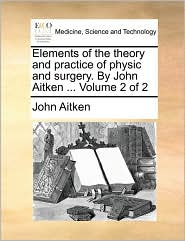 Elements of the theory and practice of physic and surgery. By John Aitken ... Volume 2 of 2