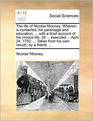 The life of Nicolas Mooney. Wherein is contained, his parentage and education; ... with a brief account of his vicious life, 'till ... executed ... April 24, 1752. ... Taken from his own mouth, by a friend; ... - Nicolas Mooney