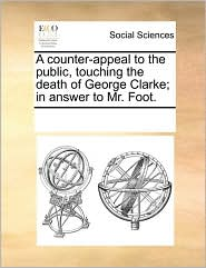 A counter-appeal to the public, touching the death of George Clarke; in answer to Mr. Foot. - See Notes Multiple Contributors