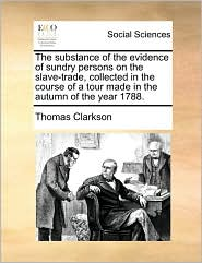 The substance of the evidence of sundry persons on the slave-trade, collected in the course of a tour made in the autumn of the year 1788.