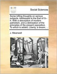 Some trifling thoughts on serious subjects. Addressed to the Earl of S--h. With a description of modern patriotism, and a delineation of the principles of the present opposition. To which is added, Liberty, a dream, ...