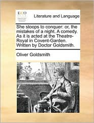 She stoops to conquer: or, the mistakes of a night. A comedy. As it is acted at the Theatre-Royal in Covent-Garden. Written by Doctor Goldsmith.