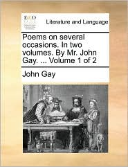 Poems on several occasions. In two volumes. By Mr. John Gay. ... Volume 1 of 2