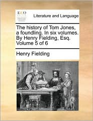 The History Of Tom Jones, A Foundling. In Six Volumes. By Henry Fielding, Esq.  Volume 5 Of 6
