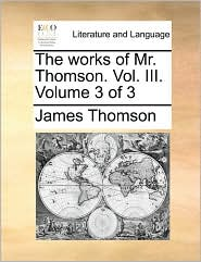 The Works of Mr. Thomson. Vol. III. Volume 3 of 3
