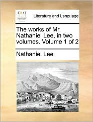 The works of Mr. Nathaniel Lee, in two volumes. Volume 1 of 2