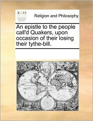 An epistle to the people call'd Quakers, upon occasion of their losing their tythe-bill. - See Notes Multiple Contributors