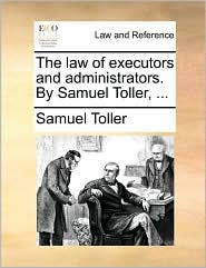 The law of executors and administrators. By Samuel Toller, ... - Samuel Toller