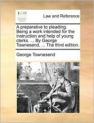 A preparative to pleading. Being a work intended for the instruction and help of young clerks. ... By George Townesend, ... The third edition. - George Townesend