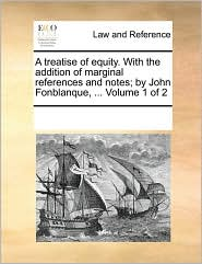 A treatise of equity. With the addition of marginal references and notes; by John Fonblanque, ... Volume 1 of 2 - See Notes Multiple Contributors