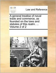 A general treatise of naval trade and commerce, as founded on the laws and statutes of this realm. . Volume 2 of 2 - See Notes Multiple Contributors