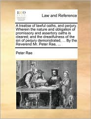 A treatise of lawful oaths, and perjury. Wherein the nature and obligation of promissory and assertory oaths is cleared; and the dreadfulness of the sin of perjury demonstrated, ... By the Reverend Mr. Peter Rae, ... - Peter Rae
