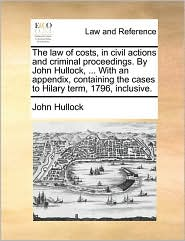 The law of costs, in civil actions and criminal proceedings. By John Hullock, ... With an appendix, containing the cases to Hilary term, 1796, inclusive. - John Hullock